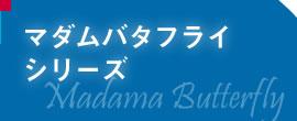 マダム・バタフライシリーズ